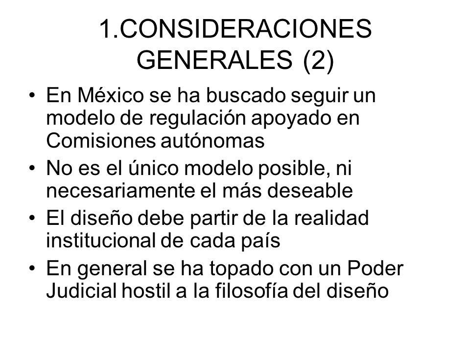 1.CONSIDERACIONES GENERALES (2) En México se ha buscado seguir un modelo de regulación apoyado en Comisiones autónomas No es el único modelo posible, ni necesariamente el más deseable El diseño debe partir de la realidad institucional de cada país En general se ha topado con un Poder Judicial hostil a la filosofía del diseño