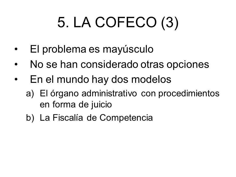 5. LA COFECO (3) El problema es mayúsculo No se han considerado otras opciones En el mundo hay dos modelos a)El órgano administrativo con procedimient
