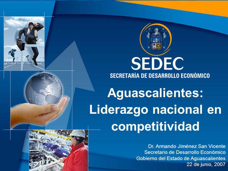 Aguascalientes: Liderazgo nacional en competitividad Dr. Armando Jiménez San Vicente Secretario de Desarrollo Económico Gobierno del Estado de Aguasca