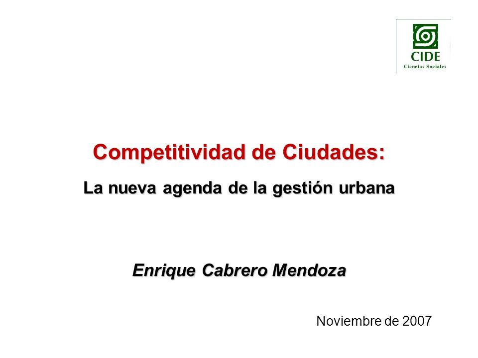 Competitividad de Ciudades: La nueva agenda de la gestión urbana Enrique Cabrero Mendoza Noviembre de 2007