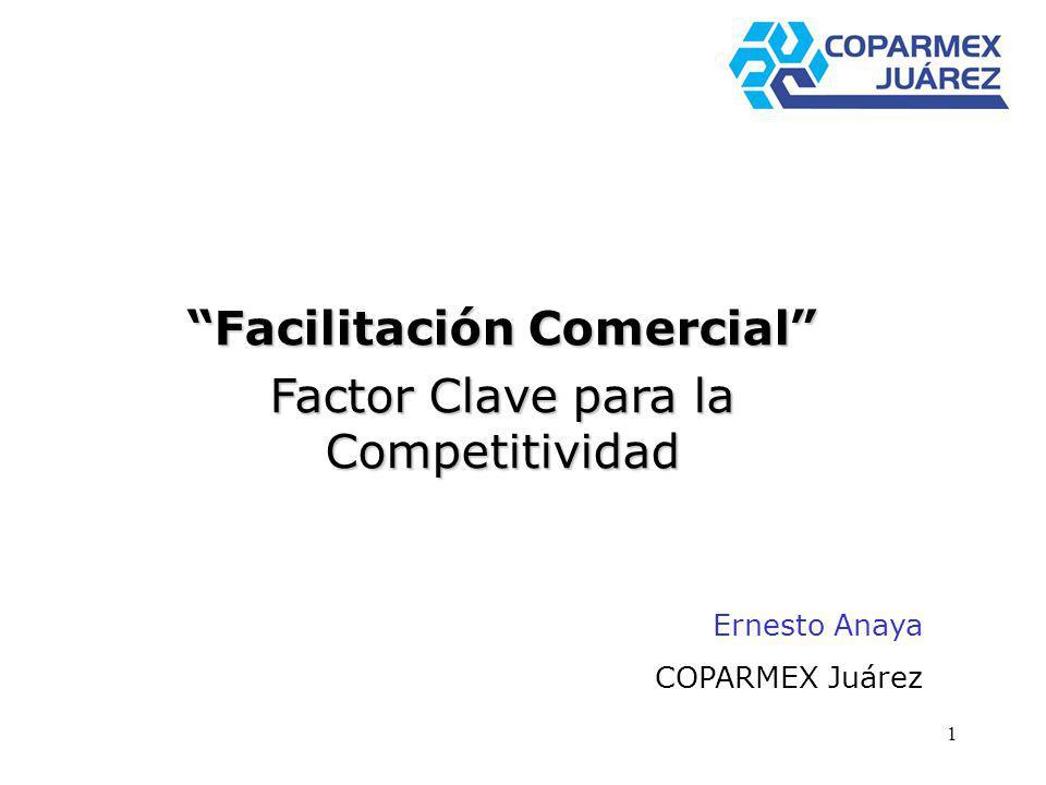 1 Facilitación Comercial Factor Clave para la Competitividad Ernesto Anaya COPARMEX Juárez