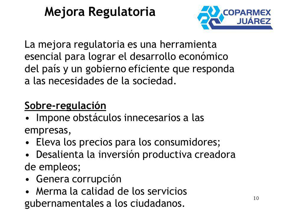 10 Mejora Regulatoria La mejora regulatoria es una herramienta esencial para lograr el desarrollo económico del país y un gobierno eficiente que responda a las necesidades de la sociedad.