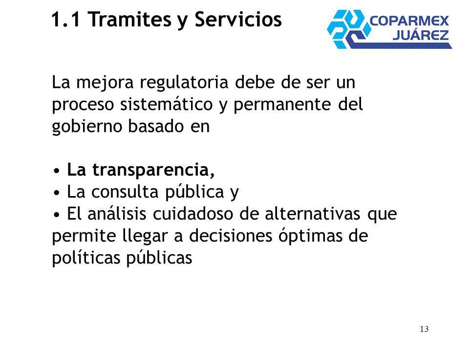 13 1.1 Tramites y Servicios La mejora regulatoria debe de ser un proceso sistemático y permanente del gobierno basado en La transparencia, La consulta pública y El análisis cuidadoso de alternativas que permite llegar a decisiones óptimas de políticas públicas
