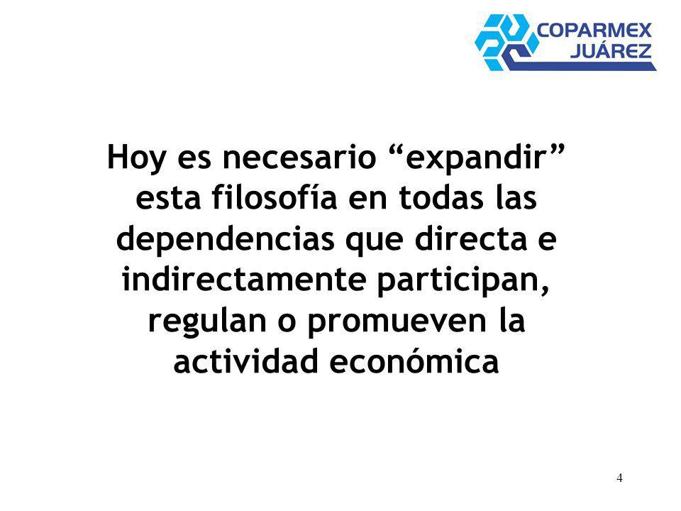 4 Hoy es necesario expandir esta filosofía en todas las dependencias que directa e indirectamente participan, regulan o promueven la actividad económi