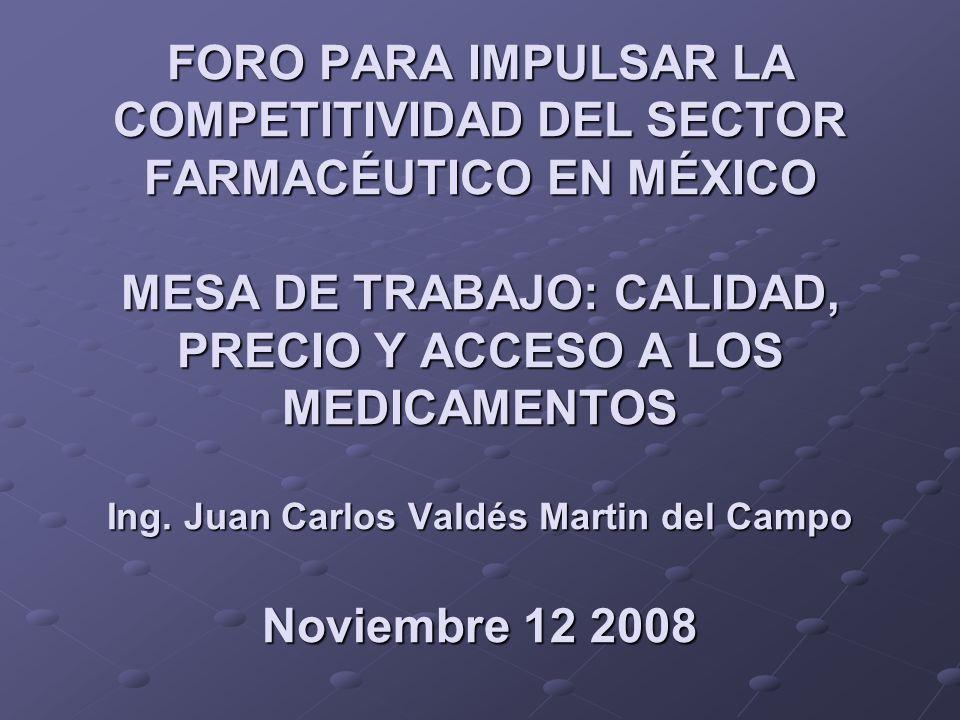 FORO PARA IMPULSAR LA COMPETITIVIDAD DEL SECTOR FARMACÉUTICO EN MÉXICO MESA DE TRABAJO: CALIDAD, PRECIO Y ACCESO A LOS MEDICAMENTOS Ing. Juan Carlos V
