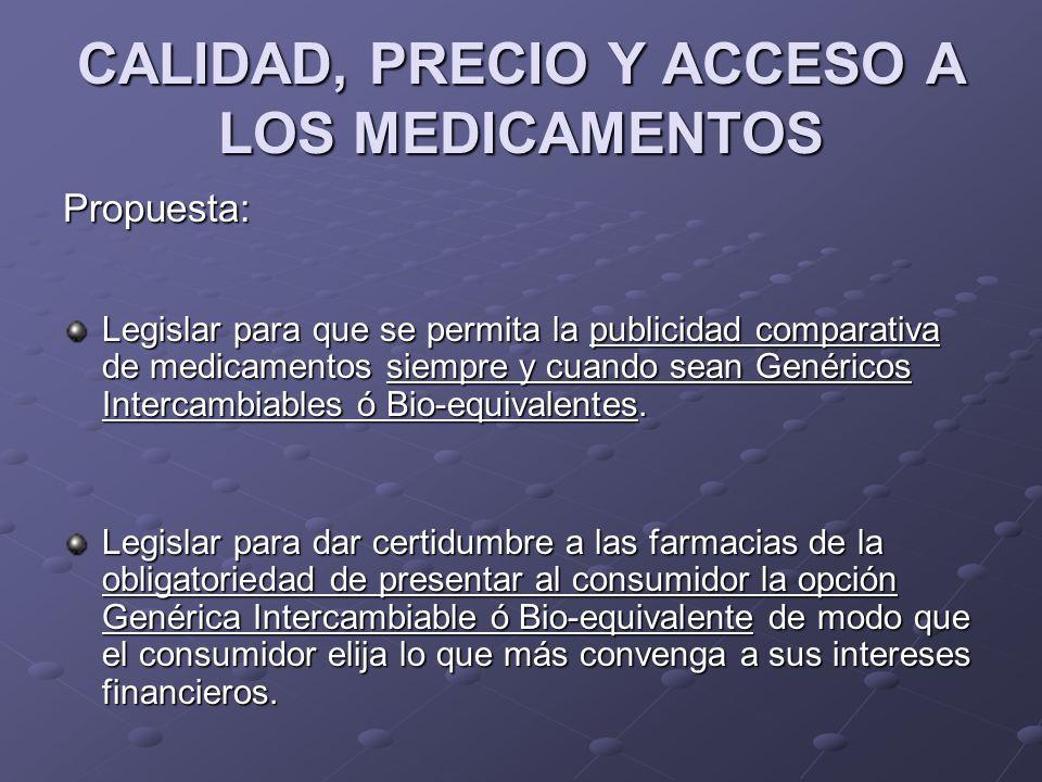 CALIDAD, PRECIO Y ACCESO A LOS MEDICAMENTOS Propuesta: Legislar para que se permita la publicidad comparativa de medicamentos siempre y cuando sean Ge
