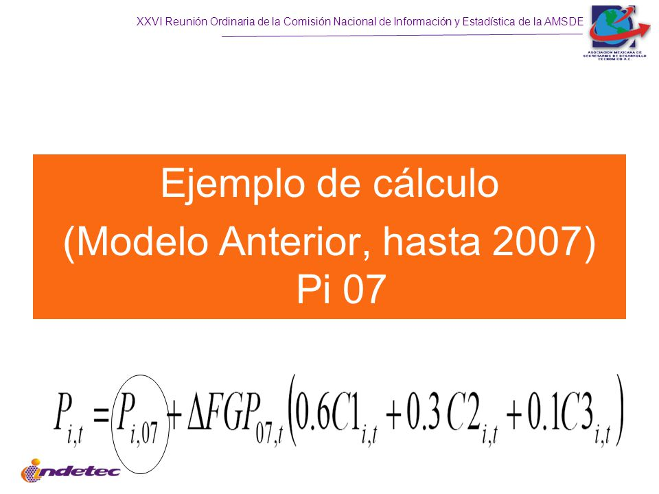 XXVI Reunión Ordinaria de la Comisión Nacional de Información y Estadística de la AMSDE Ejemplo de cálculo (Modelo Anterior, hasta 2007) Pi 07