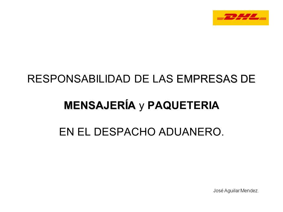EMPRESAS DE MENSAJERÍA RESPONSABILIDAD DE LAS EMPRESAS DE MENSAJERÍA y PAQUETERIA EN EL DESPACHO ADUANERO. José Aguilar Mendez.