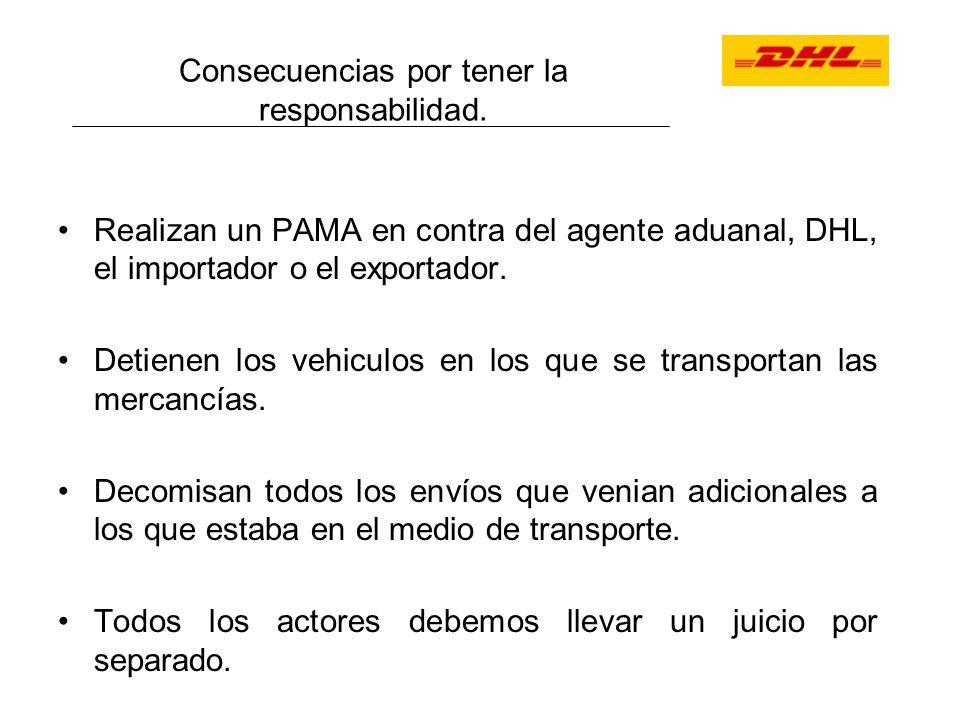 Consecuencias por tener la responsabilidad. Realizan un PAMA en contra del agente aduanal, DHL, el importador o el exportador. Detienen los vehiculos