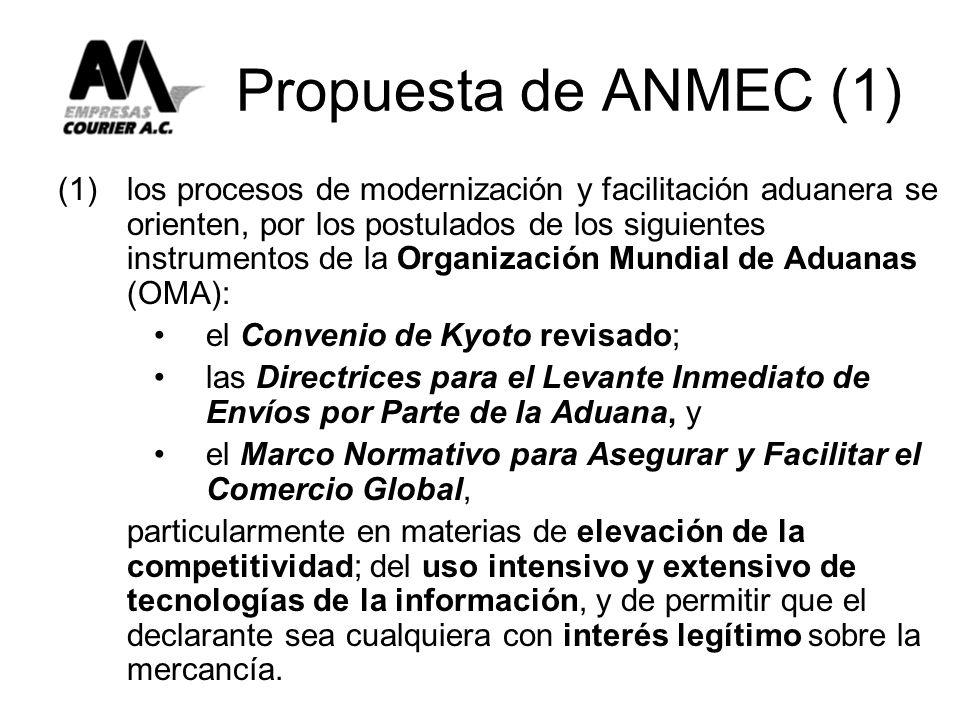 Propuesta de ANMEC (1) (1) los procesos de modernización y facilitación aduanera se orienten, por los postulados de los siguientes instrumentos de la Organización Mundial de Aduanas (OMA): el Convenio de Kyoto revisado; las Directrices para el Levante Inmediato de Envíos por Parte de la Aduana, y el Marco Normativo para Asegurar y Facilitar el Comercio Global, particularmente en materias de elevación de la competitividad; del uso intensivo y extensivo de tecnologías de la información, y de permitir que el declarante sea cualquiera con interés legítimo sobre la mercancía.