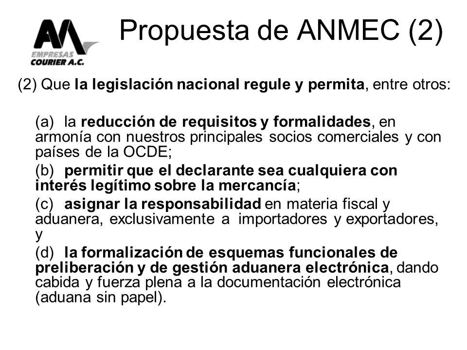 Propuesta de ANMEC (2) (2) Que la legislación nacional regule y permita, entre otros: (a)la reducción de requisitos y formalidades, en armonía con nuestros principales socios comerciales y con países de la OCDE; (b)permitir que el declarante sea cualquiera con interés legítimo sobre la mercancía; (c)asignar la responsabilidad en materia fiscal y aduanera, exclusivamente a importadores y exportadores, y (d)la formalización de esquemas funcionales de preliberación y de gestión aduanera electrónica, dando cabida y fuerza plena a la documentación electrónica (aduana sin papel).