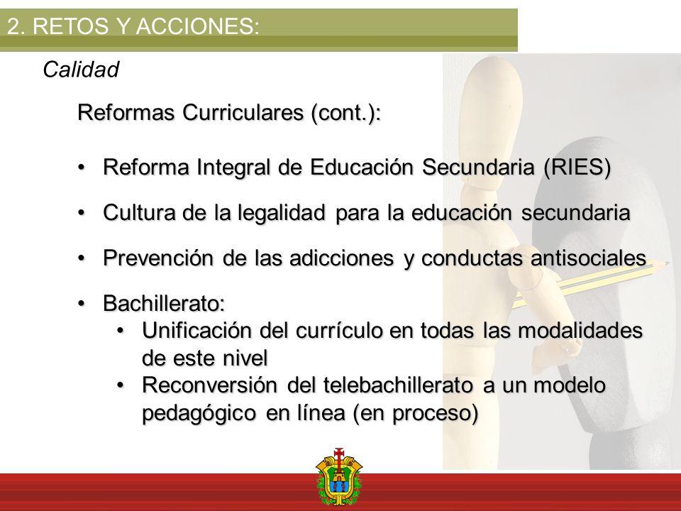 2.RETOS Y ACCIONES: Calidad Reformas Curriculares (cont.): Reforma Integral de Educación Secundaria (RIES)Reforma Integral de Educación Secundaria (RIES) Cultura de la legalidad para la educación secundariaCultura de la legalidad para la educación secundaria Prevención de las adicciones y conductas antisocialesPrevención de las adicciones y conductas antisociales Bachillerato:Bachillerato: Unificación del currículo en todas las modalidades de este nivelUnificación del currículo en todas las modalidades de este nivel Reconversión del telebachillerato a un modelo pedagógico en línea (en proceso)Reconversión del telebachillerato a un modelo pedagógico en línea (en proceso)