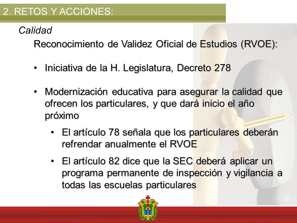 2.RETOS Y ACCIONES: Calidad Reconocimiento de Validez Oficial de Estudios (RVOE): Iniciativa de la H. Legislatura, Decreto 278Iniciativa de la H. Legi