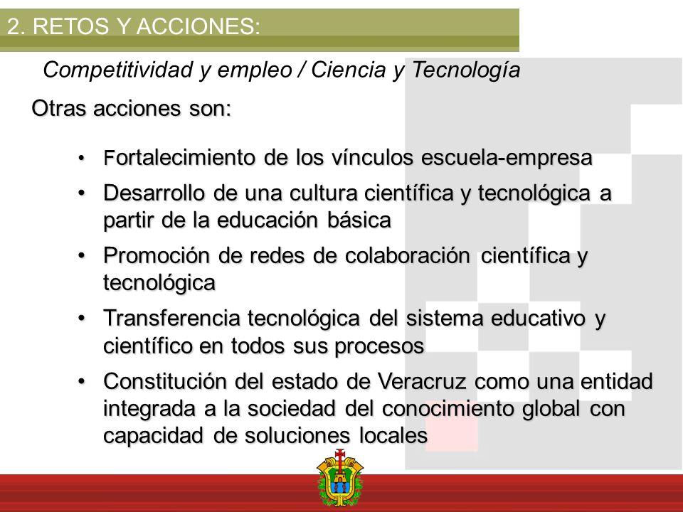 2.RETOS Y ACCIONES: Competitividad y empleo / Ciencia y Tecnología Otras acciones son: F ortalecimiento de los vínculos escuela-empresaF ortalecimient