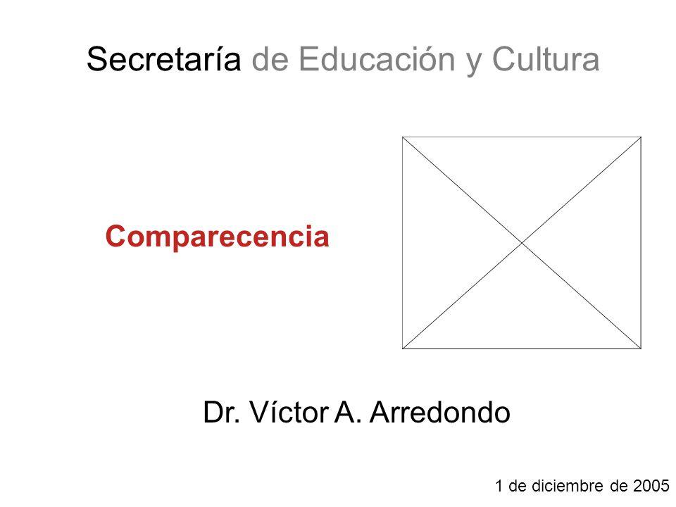 Secretaría de Educación y Cultura Comparecencia Dr. Víctor A. Arredondo 1 de diciembre de 2005