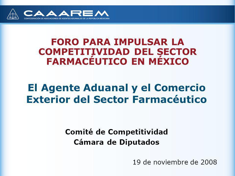 FORO PARA IMPULSAR LA COMPETITIVIDAD DEL SECTOR FARMACÉUTICO EN MÉXICO El Agente Aduanal y el Comercio Exterior del Sector Farmacéutico Comité de Comp