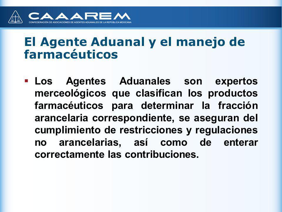 El Agente Aduanal y el manejo de farmacéuticos Los Agentes Aduanales conocen la documentación requerida para la importación y exportación de productos farmacéuticos, así como de las distintas regulaciones no arancelarias que les aplica.