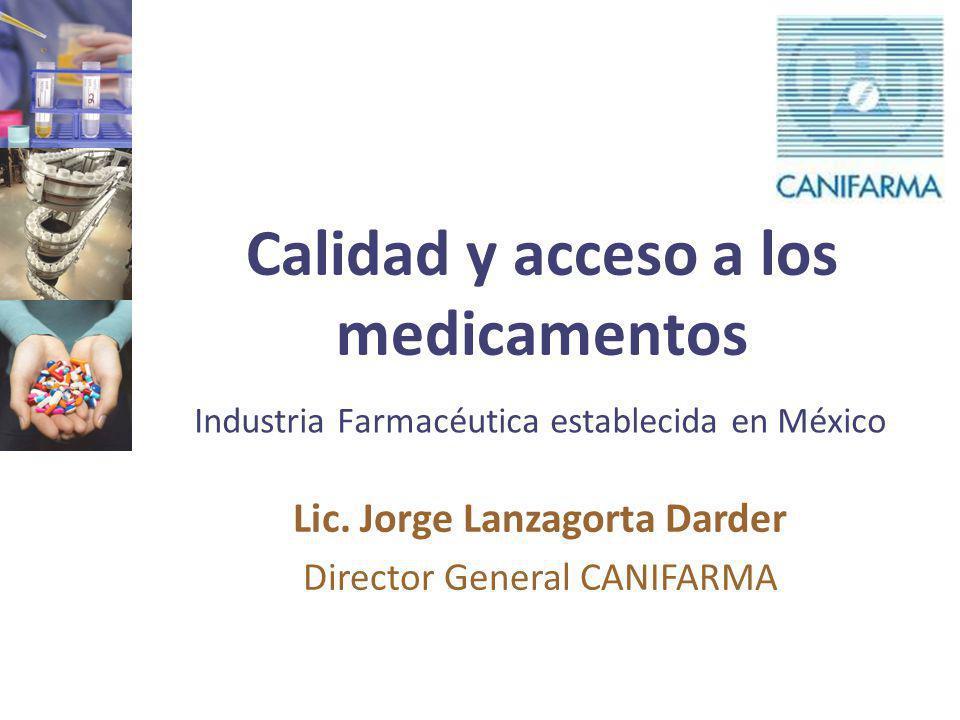 Calidad y acceso a los medicamentos Industria Farmacéutica establecida en México Lic. Jorge Lanzagorta Darder Director General CANIFARMA
