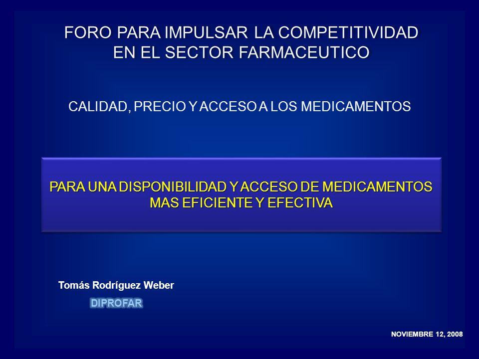 NOVIEMBRE 12, 2008 CALIDAD, PRECIO Y ACCESO A LOS MEDICAMENTOS PARA UNA DISPONIBILIDAD Y ACCESO DE MEDICAMENTOS MAS EFICIENTE Y EFECTIVA PARA UNA DISPONIBILIDAD Y ACCESO DE MEDICAMENTOS MAS EFICIENTE Y EFECTIVA FORO PARA IMPULSAR LA COMPETITIVIDAD EN EL SECTOR FARMACEUTICO FORO PARA IMPULSAR LA COMPETITIVIDAD EN EL SECTOR FARMACEUTICO
