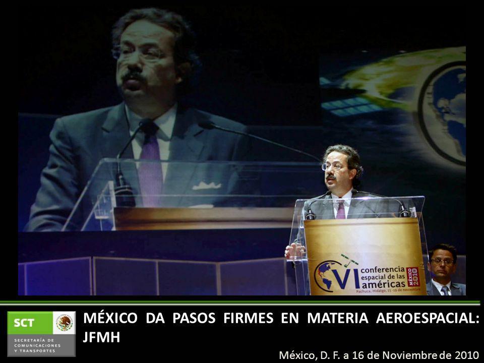 MÉXICO DA PASOS FIRMES EN MATERIA AEROESPACIAL: JFMH México, D. F. a 16 de Noviembre de 2010