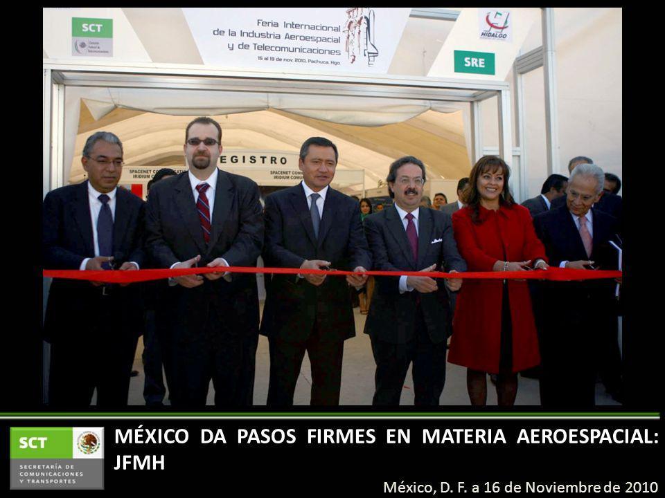 México, D. F. a 16 de Noviembre de 2010 MÉXICO DA PASOS FIRMES EN MATERIA AEROESPACIAL: JFMH