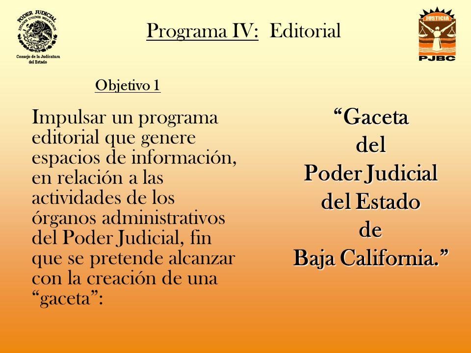 Programa IV: Editorial Objetivo 1 Impulsar un programa editorial que genere espacios de información, en relación a las actividades de los órganos administrativos del Poder Judicial, fin que se pretende alcanzar con la creación de una gaceta: Gacetadel Poder Judicial del Estado de Baja California.