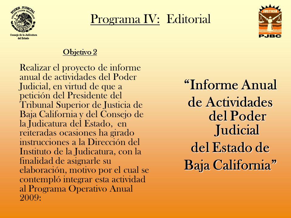 Programa IV: Editorial Objetivo 2 Realizar el proyecto de informe anual de actividades del Poder Judicial, en virtud de que a petición del Presidente del Tribunal Superior de Justicia de Baja California y del Consejo de la Judicatura del Estado, en reiteradas ocasiones ha girado instrucciones a la Dirección del Instituto de la Judicatura, con la finalidad de asignarle su elaboración, motivo por el cual se contempló integrar esta actividad al Programa Operativo Anual 2009: Informe Anual de Actividades del Poder Judicial del Estado de Baja California