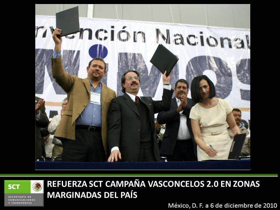 México, D. F. a 6 de diciembre de 2010 REFUERZA SCT CAMPAÑA VASCONCELOS 2.0 EN ZONAS MARGINADAS DEL PAÍS