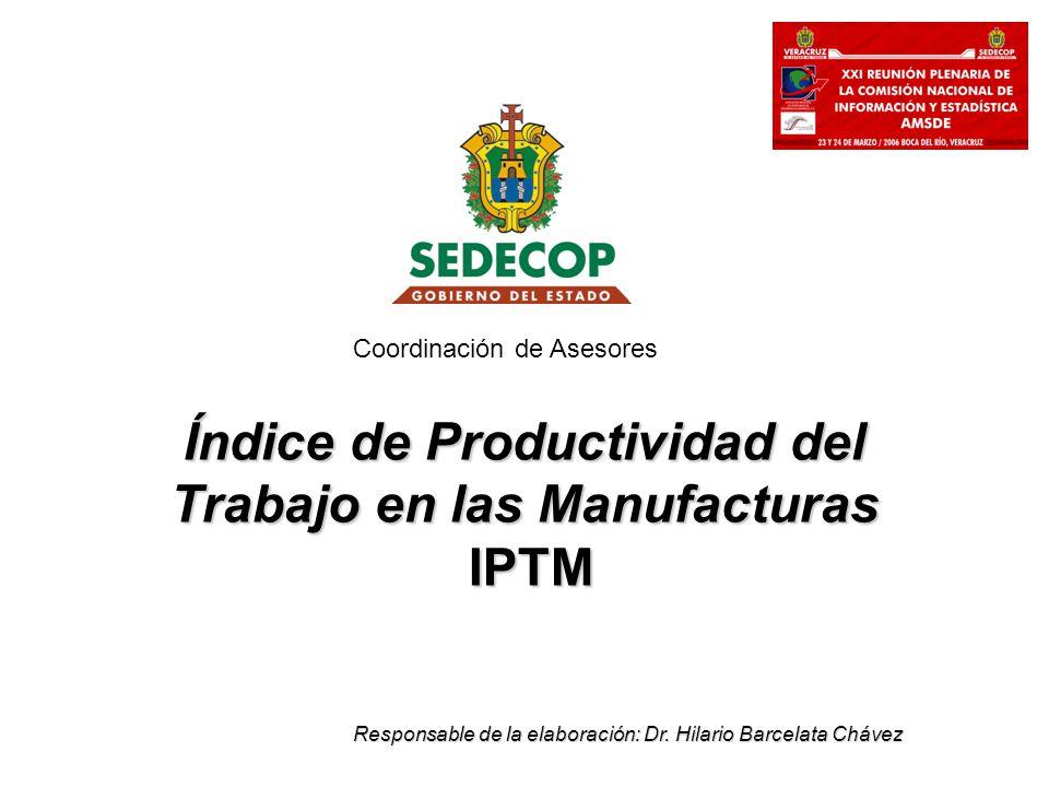 Índice de Productividad del Trabajo en las Manufacturas IPTM Responsable de la elaboración: Dr. Hilario Barcelata Chávez Coordinación de Asesores