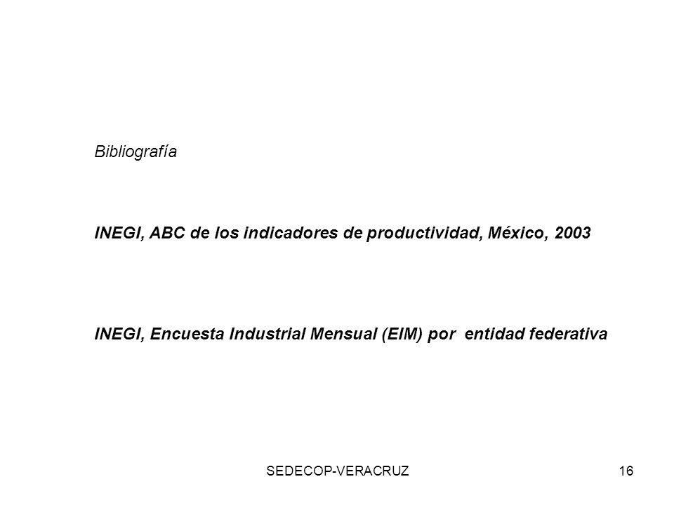 SEDECOP-VERACRUZ16 Bibliografía INEGI, ABC de los indicadores de productividad, México, 2003 INEGI, Encuesta Industrial Mensual (EIM) por entidad fede