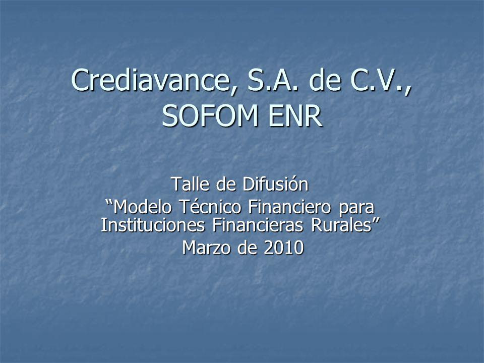 Crediavance, S.A. de C.V., SOFOM ENR Talle de Difusión Modelo Técnico Financiero para Instituciones Financieras Rurales Marzo de 2010 Marzo de 2010