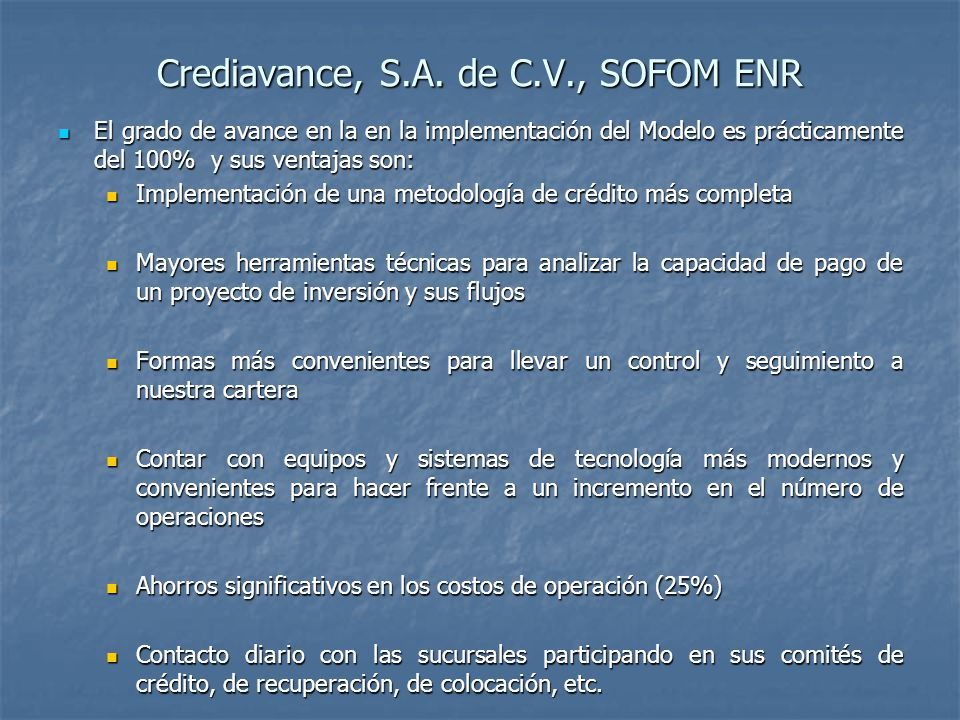 Crediavance, S.A. de C.V., SOFOM ENR El grado de avance en la en la implementación del Modelo es prácticamente del 100% y sus ventajas son: El grado d