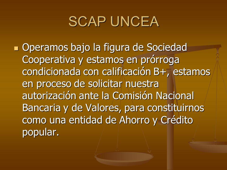 SCAP UNCEA Operamos bajo la figura de Sociedad Cooperativa y estamos en prórroga condicionada con calificación B+, estamos en proceso de solicitar nuestra autorización ante la Comisión Nacional Bancaria y de Valores, para constituirnos como una entidad de Ahorro y Crédito popular.
