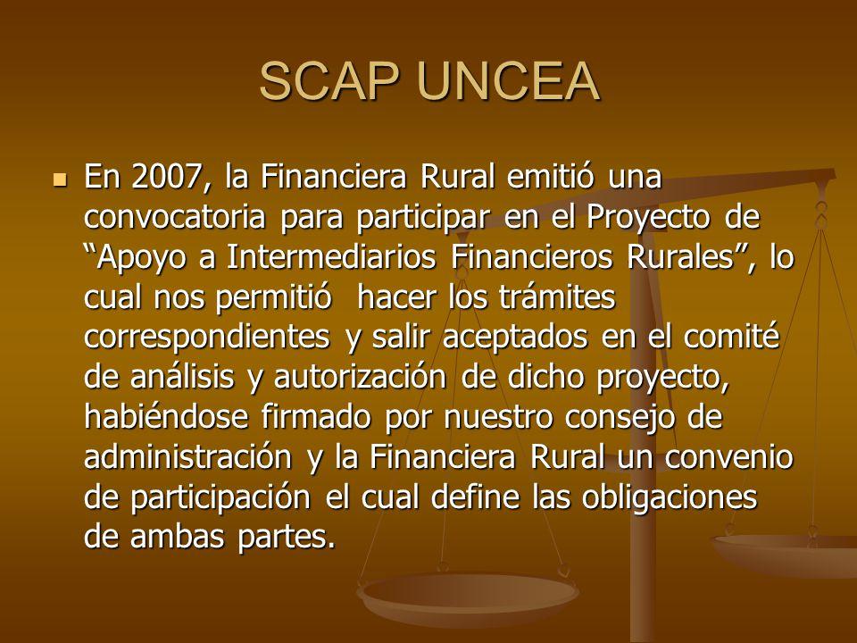 SCAP UNCEA En 2007, la Financiera Rural emitió una convocatoria para participar en el Proyecto de Apoyo a Intermediarios Financieros Rurales, lo cual nos permitió hacer los trámites correspondientes y salir aceptados en el comité de análisis y autorización de dicho proyecto, habiéndose firmado por nuestro consejo de administración y la Financiera Rural un convenio de participación el cual define las obligaciones de ambas partes.