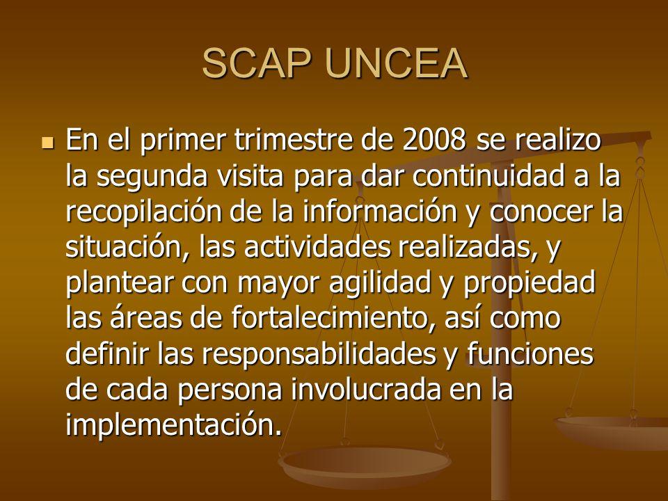 SCAP UNCEA En el primer trimestre de 2008 se realizo la segunda visita para dar continuidad a la recopilación de la información y conocer la situación, las actividades realizadas, y plantear con mayor agilidad y propiedad las áreas de fortalecimiento, así como definir las responsabilidades y funciones de cada persona involucrada en la implementación.