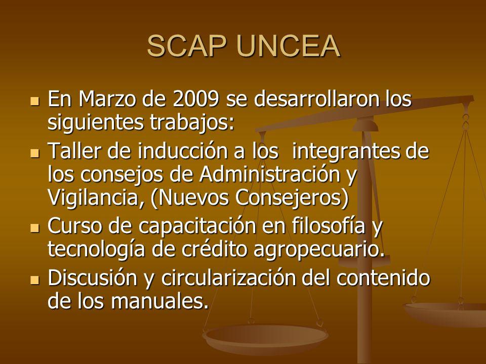 SCAP UNCEA En Marzo de 2009 se desarrollaron los siguientes trabajos: En Marzo de 2009 se desarrollaron los siguientes trabajos: Taller de inducción a los integrantes de los consejos de Administración y Vigilancia, (Nuevos Consejeros) Taller de inducción a los integrantes de los consejos de Administración y Vigilancia, (Nuevos Consejeros) Curso de capacitación en filosofía y tecnología de crédito agropecuario.
