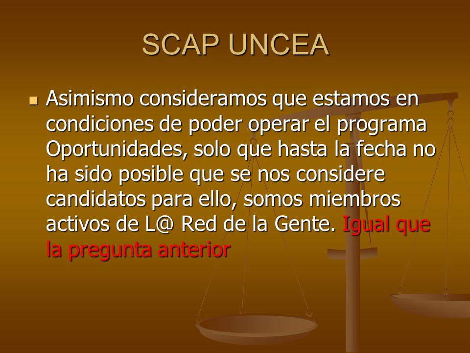 SCAP UNCEA Asimismo consideramos que estamos en condiciones de poder operar el programa Oportunidades, solo que hasta la fecha no ha sido posible que se nos considere candidatos para ello, somos miembros activos de L@ Red de la Gente.