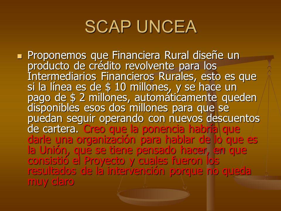 SCAP UNCEA Proponemos que Financiera Rural diseñe un producto de crédito revolvente para los Intermediarios Financieros Rurales, esto es que si la lín