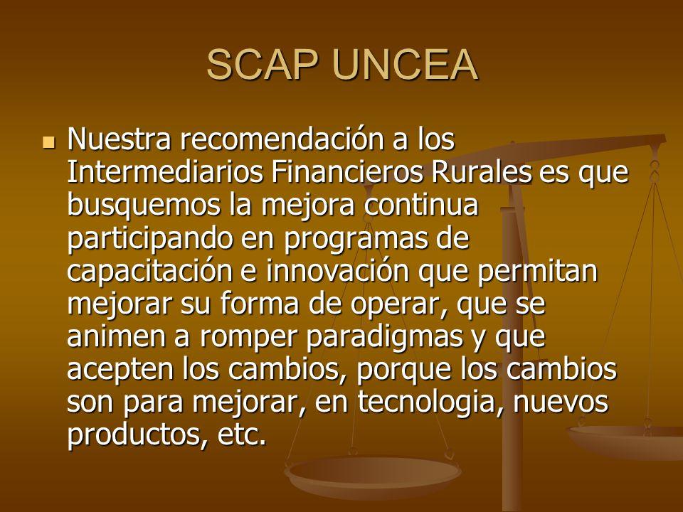 SCAP UNCEA Nuestra recomendación a los Intermediarios Financieros Rurales es que busquemos la mejora continua participando en programas de capacitación e innovación que permitan mejorar su forma de operar, que se animen a romper paradigmas y que acepten los cambios, porque los cambios son para mejorar, en tecnologia, nuevos productos, etc.