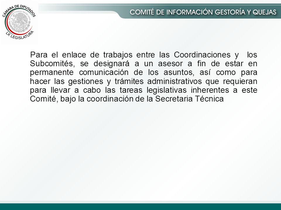Para el enlace de trabajos entre las Coordinaciones y los Subcomités, se designará a un asesor a fin de estar en permanente comunicación de los asuntos, así como para hacer las gestiones y trámites administrativos que requieran para llevar a cabo las tareas legislativas inherentes a este Comité, bajo la coordinación de la Secretaria Técnica