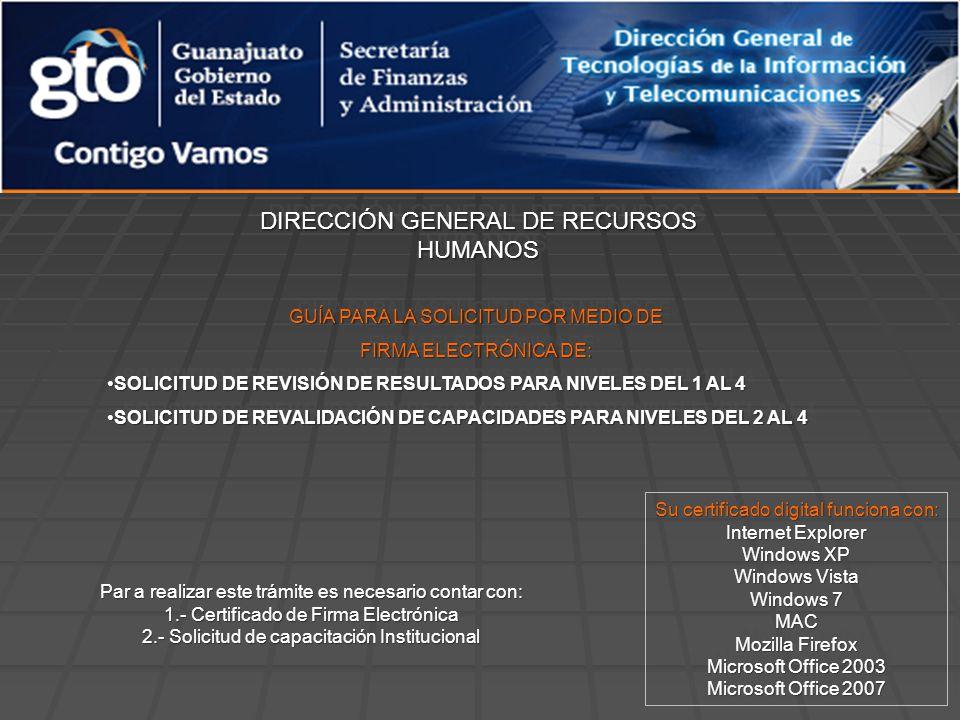 DIRECCIÓN GENERAL DE RECURSOS HUMANOS GUÍA PARA LA SOLICITUD POR MEDIO DE FIRMA ELECTRÓNICA DE: SOLICITUD DE REVISIÓN DE RESULTADOS PARA NIVELES DEL 1 AL 4SOLICITUD DE REVISIÓN DE RESULTADOS PARA NIVELES DEL 1 AL 4 SOLICITUD DE REVALIDACIÓN DE CAPACIDADES PARA NIVELES DEL 2 AL 4SOLICITUD DE REVALIDACIÓN DE CAPACIDADES PARA NIVELES DEL 2 AL 4 GUÍA PARA LA SOLICITUD POR MEDIO DE FIRMA ELECTRÓNICA DE: SOLICITUD DE REVISIÓN DE RESULTADOS PARA NIVELES DEL 1 AL 4SOLICITUD DE REVISIÓN DE RESULTADOS PARA NIVELES DEL 1 AL 4 SOLICITUD DE REVALIDACIÓN DE CAPACIDADES PARA NIVELES DEL 2 AL 4SOLICITUD DE REVALIDACIÓN DE CAPACIDADES PARA NIVELES DEL 2 AL 4 Su certificado digital funciona con: Internet Explorer Windows XP Windows Vista Windows 7 MAC Mozilla Firefox Microsoft Office 2003 Microsoft Office 2007 Su certificado digital funciona con: Internet Explorer Windows XP Windows Vista Windows 7 MAC Mozilla Firefox Microsoft Office 2003 Microsoft Office 2007 Par a realizar este trámite es necesario contar con: 1.- Certificado de Firma Electrónica 2.- Solicitud de capacitación Institucional