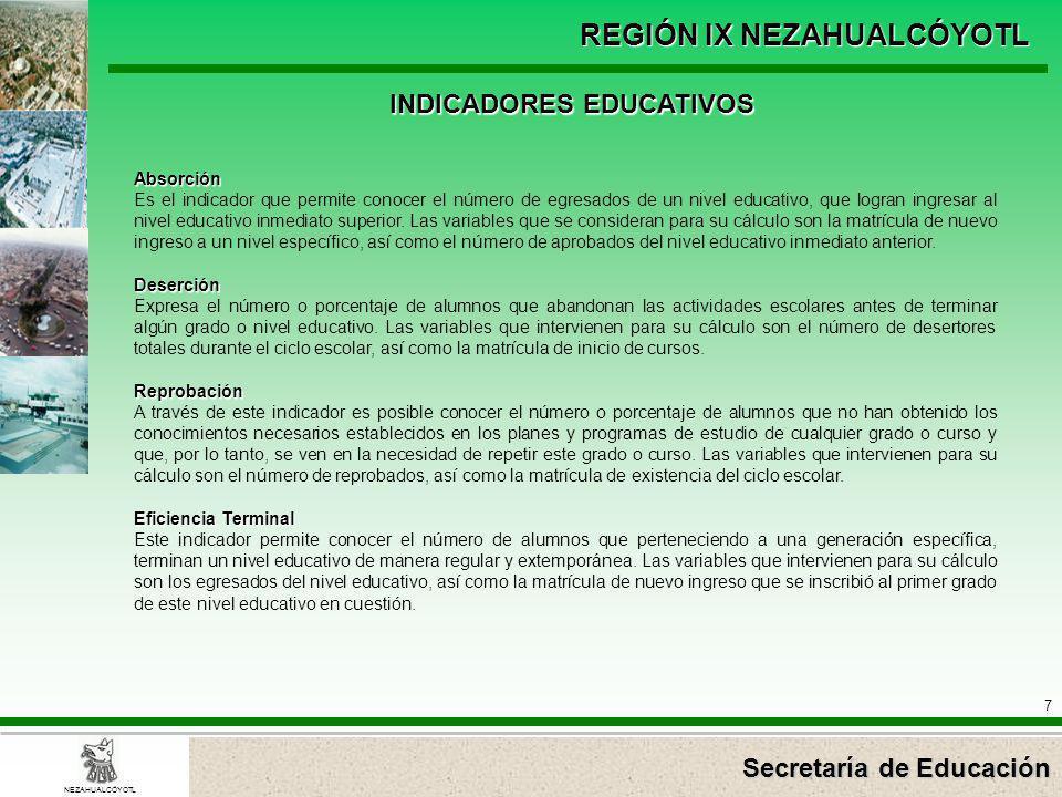 Secretaría de Educación REGIÓN IX NEZAHUALCÓYOTL 7 NEZAHUALCÓYOTL Absorción Es el indicador que permite conocer el número de egresados de un nivel edu