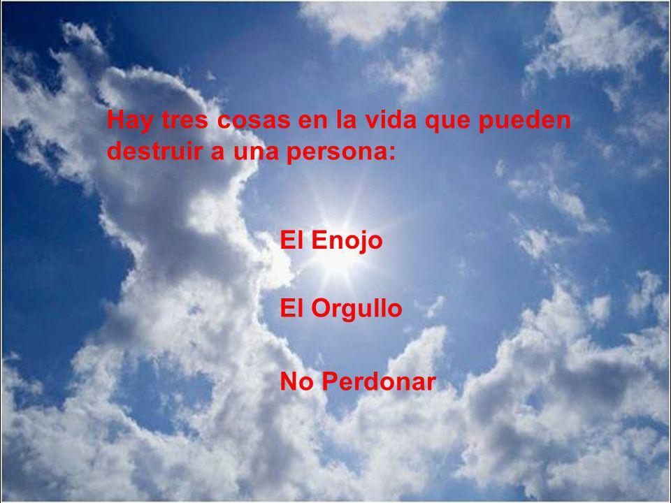 Hay tres cosas en la vida que pueden destruir a una persona: El Enojo El Orgullo No Perdonar