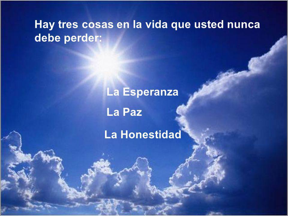 Hay tres cosas en la vida que usted nunca debe perder: La Esperanza La Paz La Honestidad