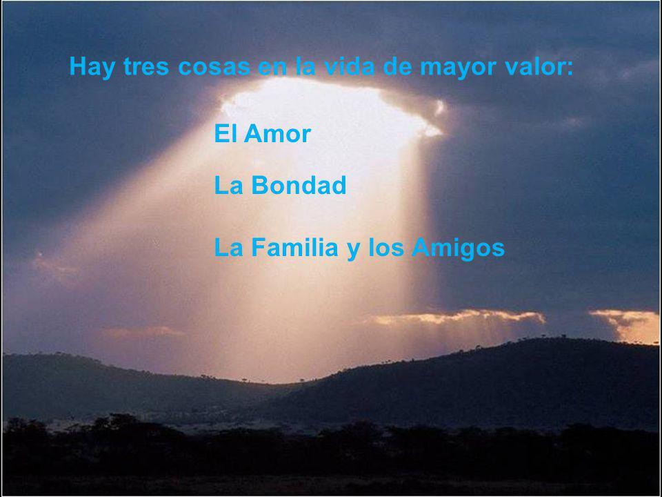 Hay tres cosas en la vida de mayor valor: El Amor La Familia y los Amigos La Bondad