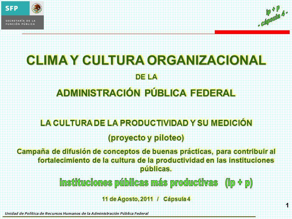 Unidad de Política de Recursos Humanos de la Administración Pública Federal 11 CLIMA Y CULTURA ORGANIZACIONAL DE LA ADMINISTRACIÓN PÚBLICA FEDERAL LA