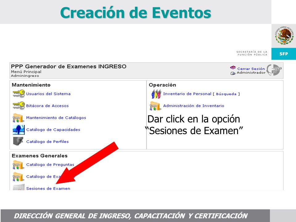 DIRECCIÓN GENERAL DE INGRESO, CAPACITACIÓN Y CERTIFICACIÓN Creación de Eventos Dar click en la opción Sesiones de Examen