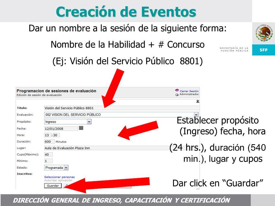 DIRECCIÓN GENERAL DE INGRESO, CAPACITACIÓN Y CERTIFICACIÓN Creación de Eventos Establecer propósito (Ingreso) fecha, hora (24 hrs.), d uración (540 min.), lugar y cupos Dar click en Guardar Dar un nombre a la sesión de la siguiente forma: Nombre de la Habilidad + # Concurso (Ej: Visión del Servicio Público 8801)