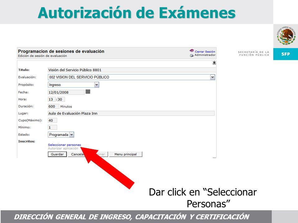 DIRECCIÓN GENERAL DE INGRESO, CAPACITACIÓN Y CERTIFICACIÓN Autorización de Exámenes Dar click en Seleccionar Personas