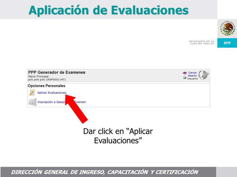 DIRECCIÓN GENERAL DE INGRESO, CAPACITACIÓN Y CERTIFICACIÓN Aplicación de Evaluaciones Dar click en Aplicar Evaluaciones